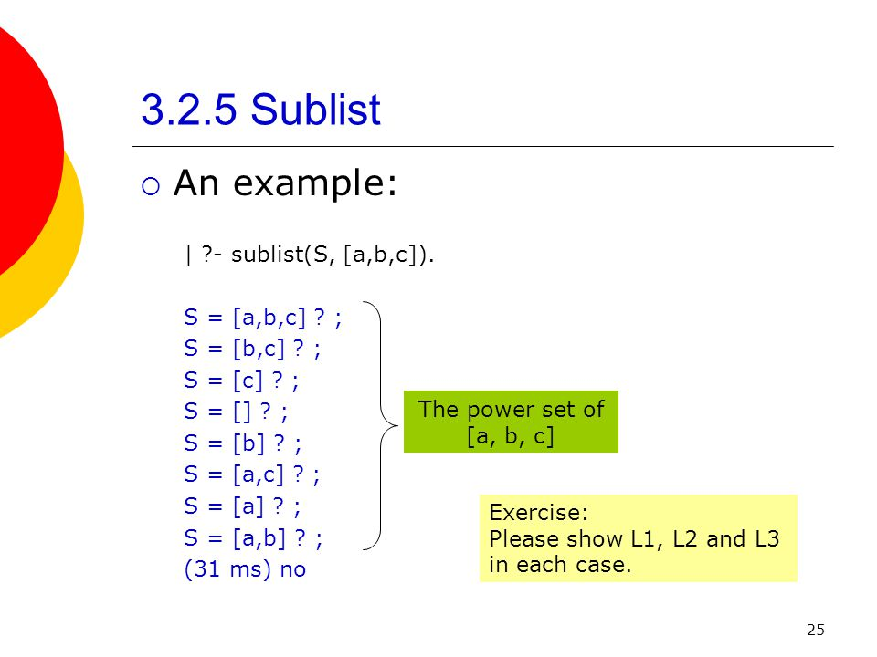 3.2.5 Sublist An example: | - sublist(S, [a,b,c]). S = [a,b,c] ;